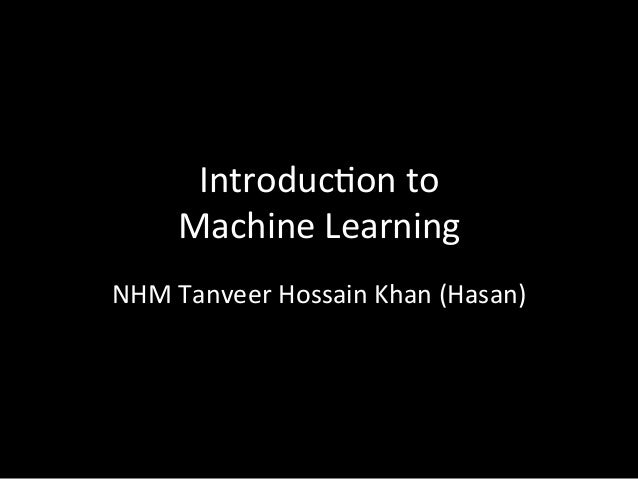 Introduc)on	   to	   	    Machine	   Learning	    NHM	   Tanveer	   Hossain	   Khan	   (Hasan)