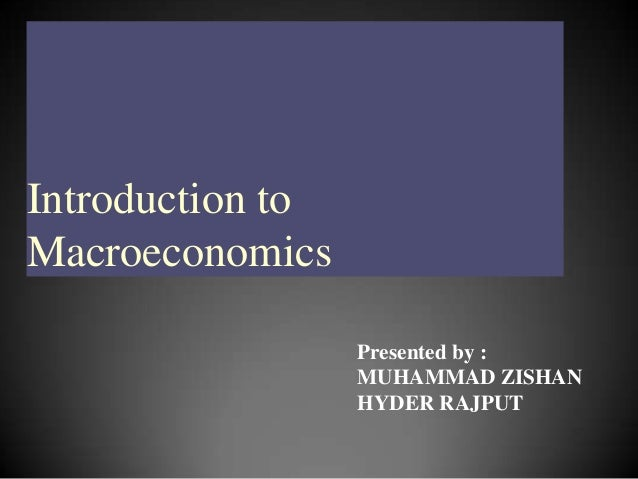 Introduction to Macroeconomics Presented by : MUHAMMAD ZISHAN HYDER RAJPUT