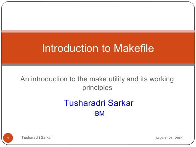 An introduction to the make utility and its working principles Introduction to Makefile Tusharadri Sarkar IBM August 21, 2...