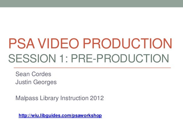 PSA VIDEO PRODUCTIONSESSION 1: PRE-PRODUCTION Sean Cordes Justin Georges Malpass Library Instruction 2012  http://wiu.libg...