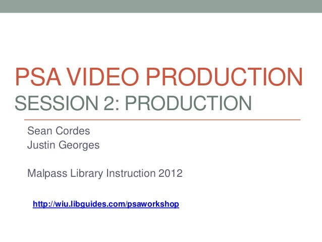 PSA VIDEO PRODUCTIONSESSION 2: PRODUCTION Sean Cordes Justin Georges Malpass Library Instruction 2012  http://wiu.libguide...