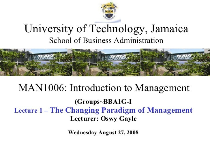 MAN1006: Introduction to Management (Groups~BBA1G-I Lecture 1 –  The Changing Paradigm of Management Lecturer: Oswy Gayle ...