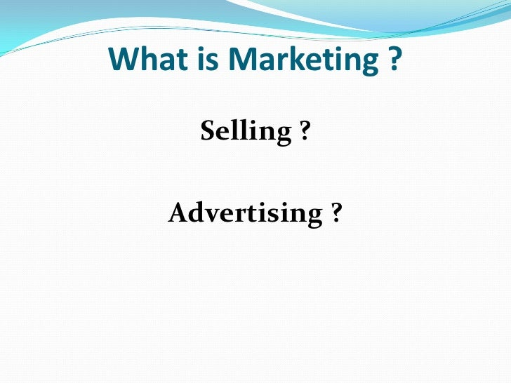 What is Marketing ?     Selling ?   Advertising ?
