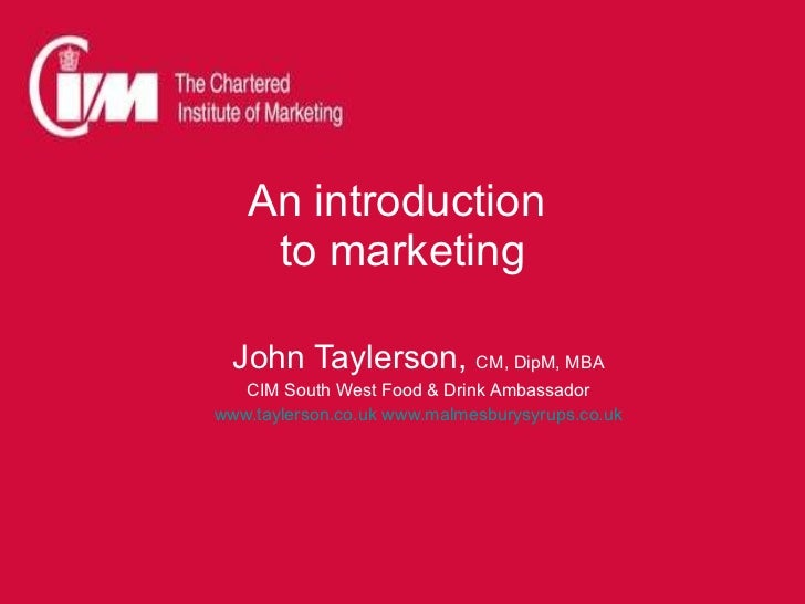 An introduction  to marketing John Taylerson,  CM, DipM, MBA CIM South West Food & Drink Ambassador www.taylerson.co.uk   ...