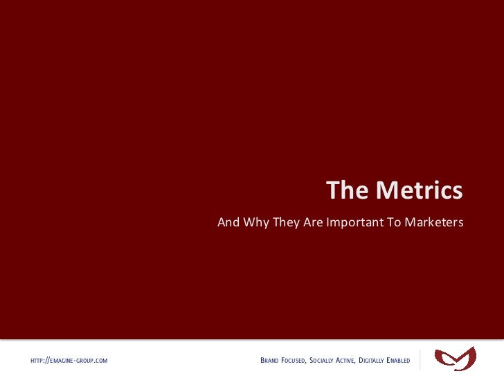 The Metrics                            And Why They Are Important To Marketers HTTP://EMAGINE-GROUP.COM ...