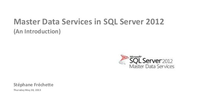 Master Data Services in SQL Server 2012(An Introduction)Stéphane FréchetteThursday May 30, 2013