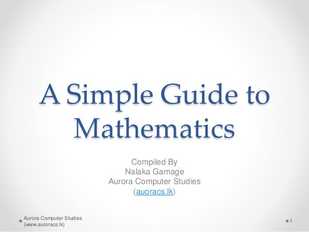 A Simple Guide to Mathematics Compiled By Nalaka Gamage Aurora Computer Studies (auoracs.lk) Aurora Computer Studies (www....