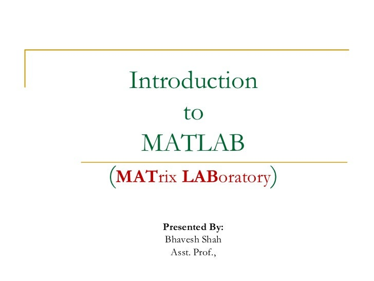 Introduction       to   MATLAB(MATrix LABoratory)      Presented By:      Bhavesh Shah       Asst. Prof.,