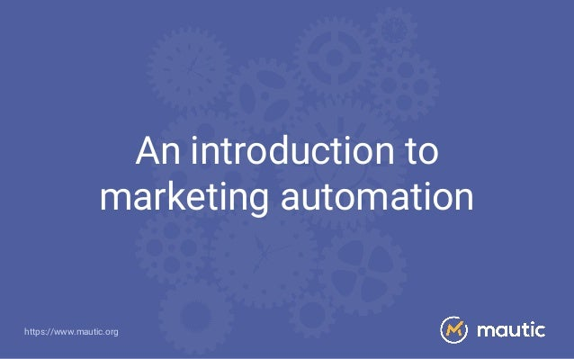https://www.mautic.org An introduction to marketing automation