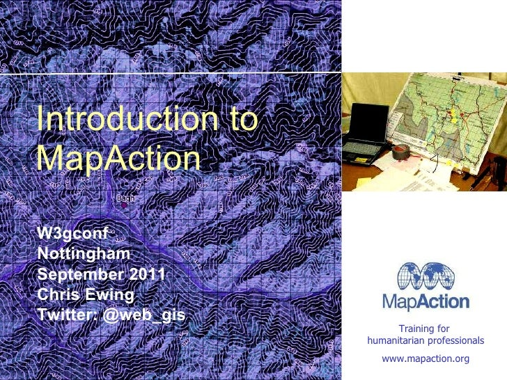 Introduction to MapAction W3gconf Nottingham September 2011 Chris Ewing Twitter: @web_gis