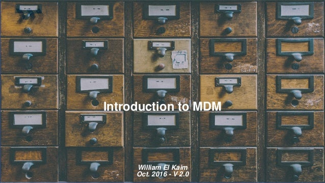 Introduction to MDM William El Kaim Oct. 2016 - V 2.0