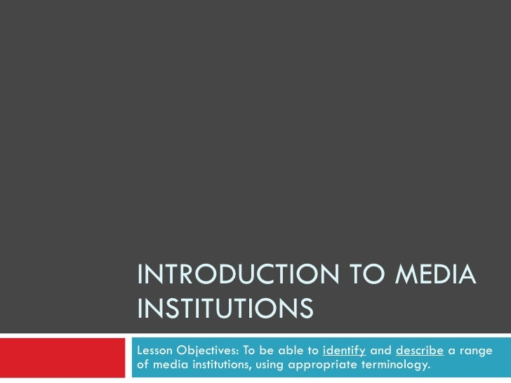 INTRODUCTION TO MEDIA INSTITUTIONS Lesson Objectives: To be able to  identify  and  describe  a range of media institution...