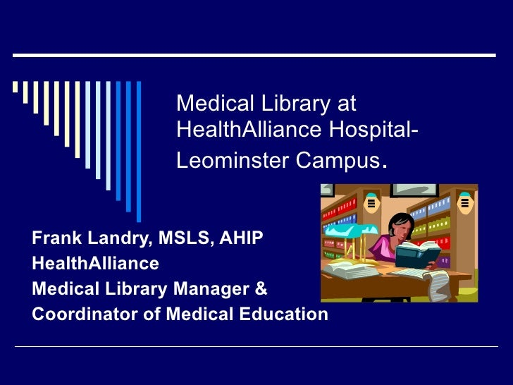 Medical Library at                HealthAlliance Hospital-                Leominster Campus.   Frank Landry, MSLS, AHIP He...