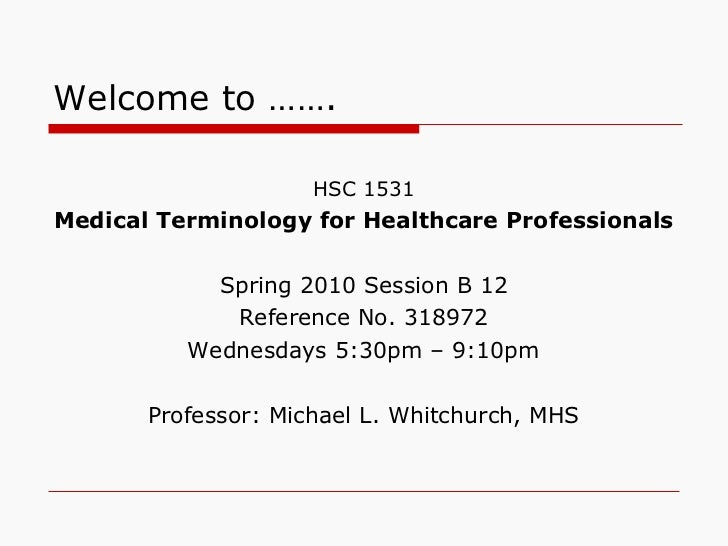 Welcome to …….   <ul><li>HSC 1531 </li></ul><ul><li>Medical Terminology for Healthcare Professionals </li></ul><ul><li>Spr...