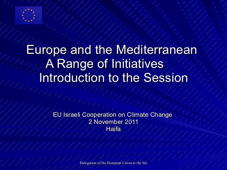 Europe and the Mediterranean  A Range of Initiatives  Introduction to the Session EU Israeli Cooperation on Climate Change...