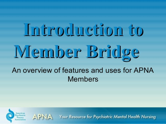 An overview of features and uses for APNA Members Introduction toIntroduction to Member BridgeMember Bridge