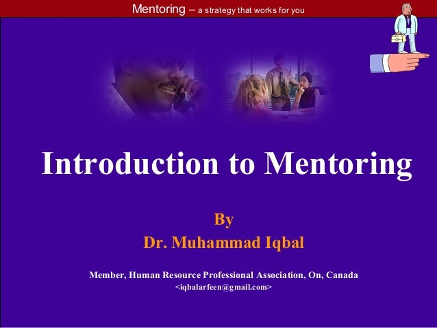 Mentoring – a strategy that works for youIntroduction to MentoringByDr. Muhammad IqbalMember, Human Resource Professional ...