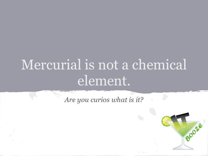 Mercurial is not a chemical        element.       Are you curios what is it?