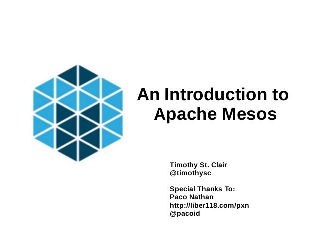 An Introduction to Apache Mesos Timothy St. Clair @timothysc Special Thanks To: Paco Nathan http://liber118.com/pxn @pacoid