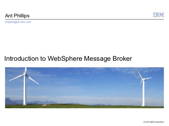 Ant Phillipsantphill@uk.ibm.comIntroduction to WebSphere Message Broker                                           © 2012 I...