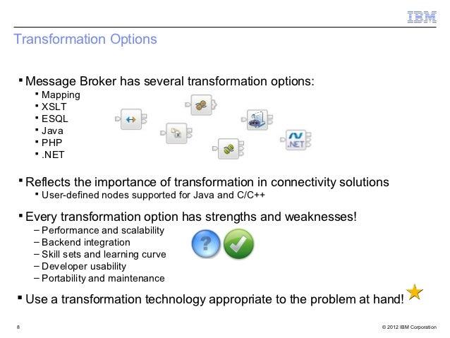 Transformation Options▪ Message Broker has several transformation options:    ▪ Mapping    ▪ XSLT    ▪ ESQL    ▪ Java    ▪...