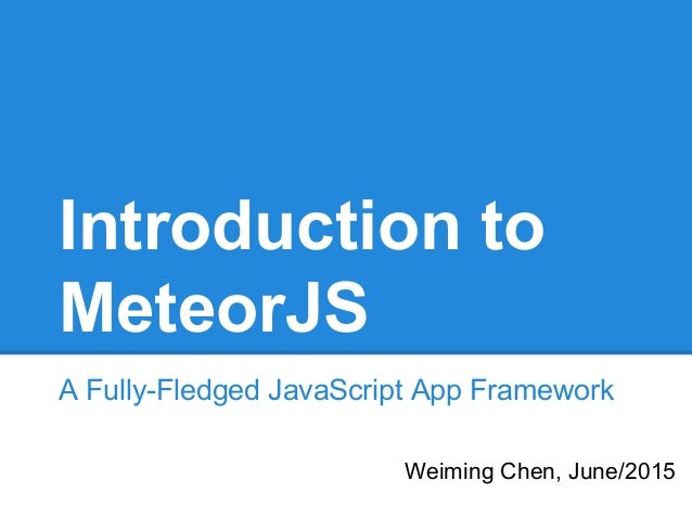 Introduction to MeteorJS A Fully-Fledged JavaScript App Framework Weiming Chen, June/2015