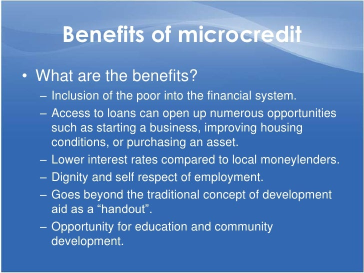 Benefits of microcredit<br />What are the benefits?<br />Inclusion of the poor into the financial system.<br />Access to l...
