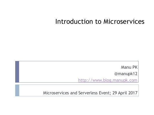 Introduction to Microservices Manu PK @manupk12 http://www.blog.manupk.com Microservices and Serverless Event; 29 April 20...