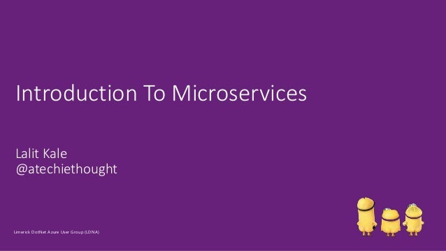 Lalit Kale @atechiethought Introduction To Microservices Limerick DotNet Azure User Group (LDNA)