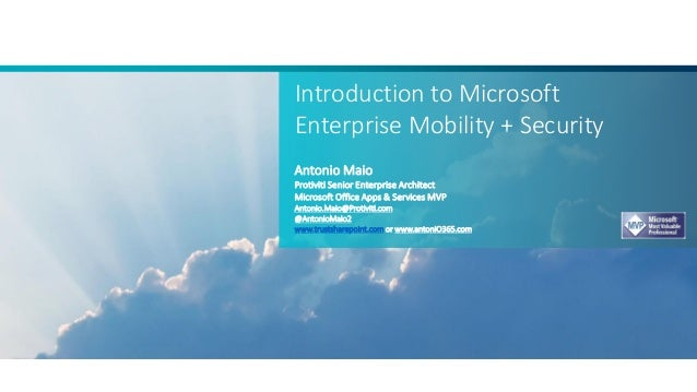 Introduction to Microsoft Enterprise Mobility + Security Antonio Maio Protiviti Senior Enterprise Architect Microsoft Offi...