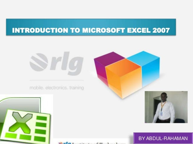 INTRODUCTION TO MICROSOFT EXCEL 2007  BY ABDUL-RAHAMAN
