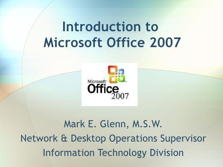 Introduction   to  Microsoft Office 2007 Mark E. Glenn, M.S.W. Network & Desktop Operations Supervisor Information Technol...