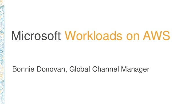 Microsoft Workloads on AWS Bonnie Donovan, Global Channel Manager