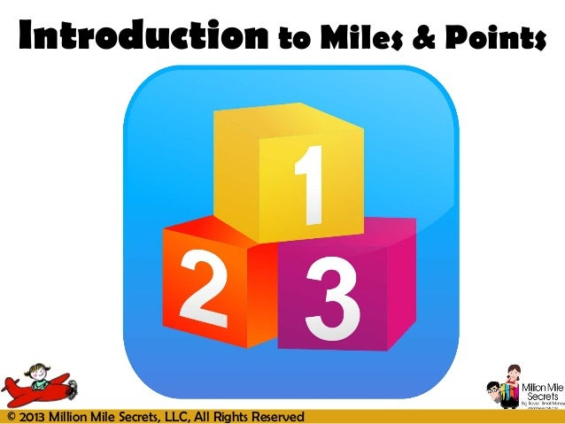 © 2013 Million Mile Secrets, LLC, All Rights ReservedIntroduction to Miles & Points