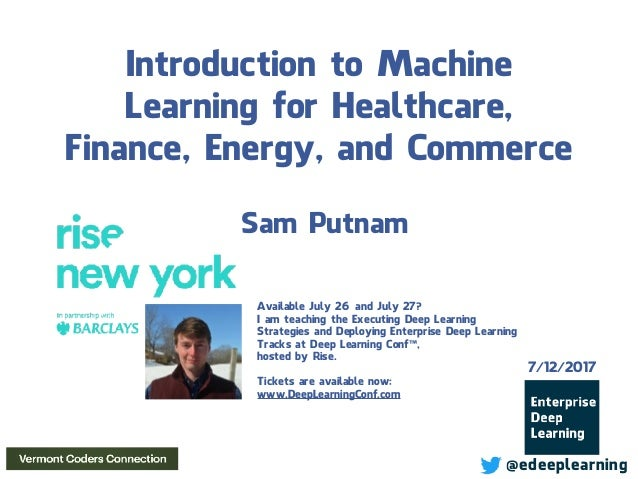 Introduction to Machine Learning for Healthcare, Finance, Energy, and Commerce Sam Putnam 7/12/2017 @edeeplearning Availab...