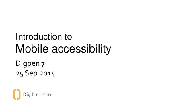 Introduction to  Mobile accessibility  Digpen 7  25 Sep 2014