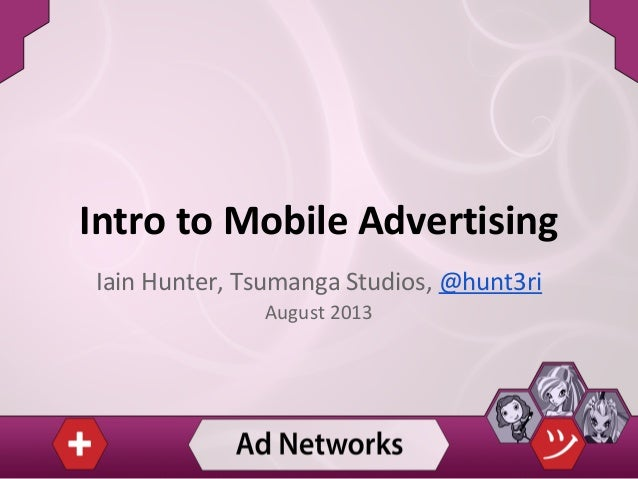 Intro to Mobile Advertising Iain Hunter, Tsumanga Studios, @hunt3ri August 2013