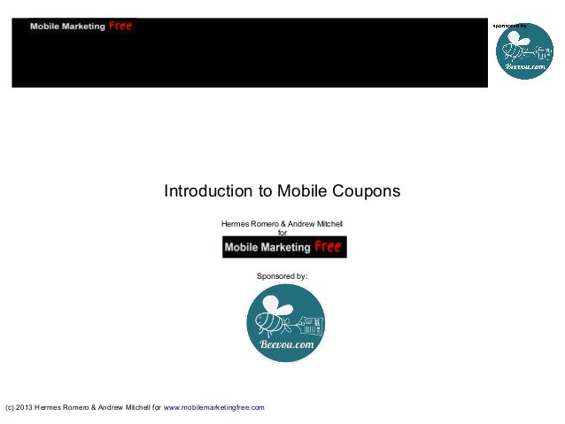 Introduction to Mobile Coupons Hermes Romero & Andrew Mitchell for  Sponsored by:  (c) 2013 Hermes Romero & Andrew Mitchel...