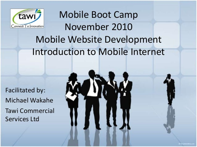 Mobile Boot Camp November 2010 Mobile Website Development Introduction to Mobile Internet Facilitated by: Michael Wakahe T...
