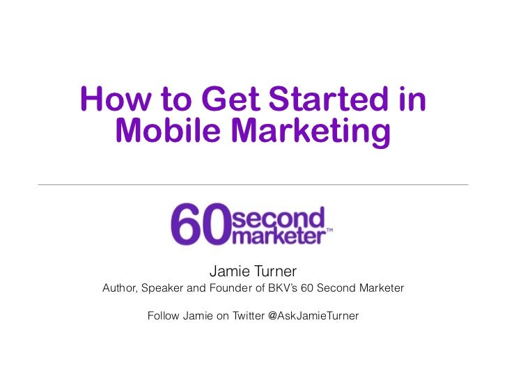 How to Get Started in Mobile Marketing                    Jamie Turner Author, Speaker and Founder of BKV's 60 Second Mark...