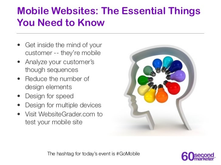 Mobile Websites: The Essential ThingsYou Need to Know• Get inside the mind of your  customer -- they're mobile• Analyze yo...