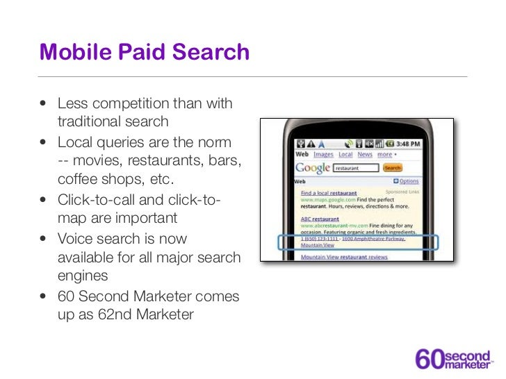 Mobile Paid Search• Less competition than with  traditional search• Local queries are the norm  -- movies, restaurants, ba...