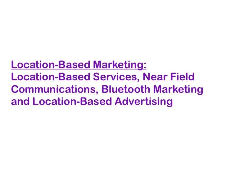 Location-Based Marketing:Location-Based Services, Near FieldCommunications, Bluetooth Marketingand Location-Based Advertis...