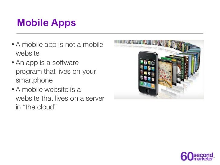Mobile Apps•A   mobile app is not a mobile  website• An app is a software  program that lives on your  smartphone• A mobil...