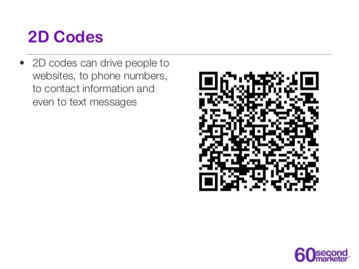 2D Codes• 2D codes can drive people to  websites, to phone numbers,  to contact information and  even to text messages