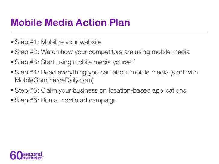 Mobile Media Action Plan• Step #1: Mobilize your website• Step #2: Watch how your competitors are using mobile media• Step...