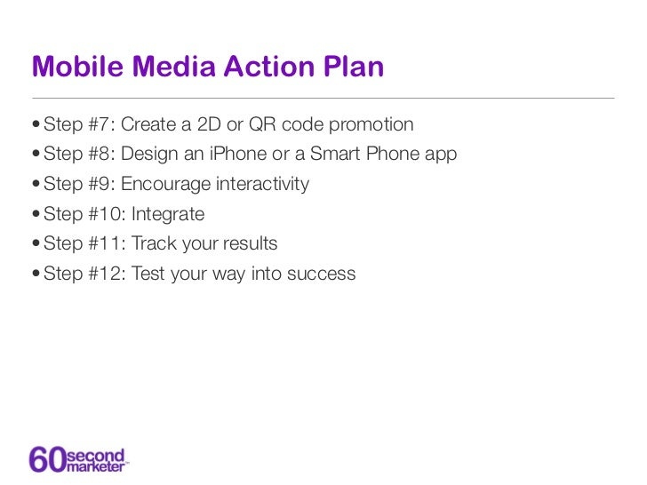 Mobile Media Action Plan• Step #7: Create a 2D or QR code promotion• Step #8: Design an iPhone or a Smart Phone app• Step ...