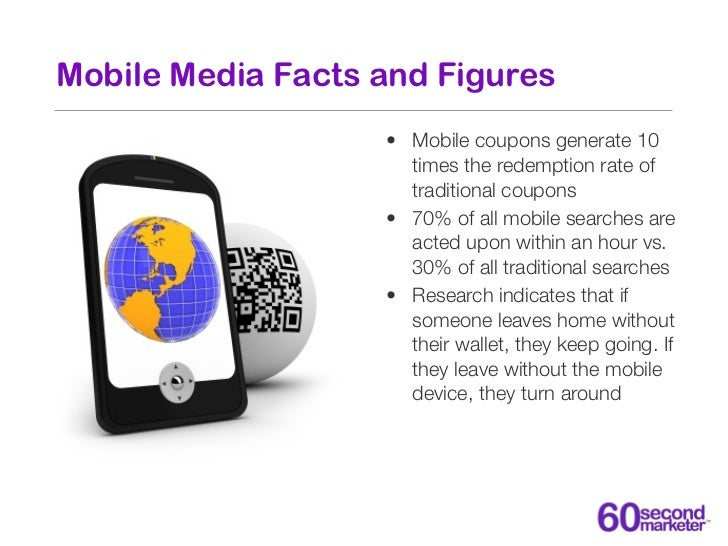 Mobile Media Facts and Figures                   • Mobile coupons generate 10                     times the redemption rat...