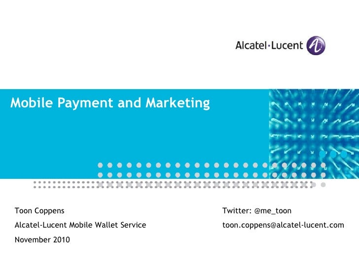 Mobile Payment and Marketing Toon Coppens Alcatel-Lucent Mobile Wallet Service November 2010 Twitter: @me_toon [email_addr...