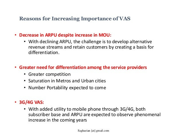 Reasons for Increasing Importance of VAS • Decrease in ARPU despite increase in MOU: • With declining ARPU, the challenge ...
